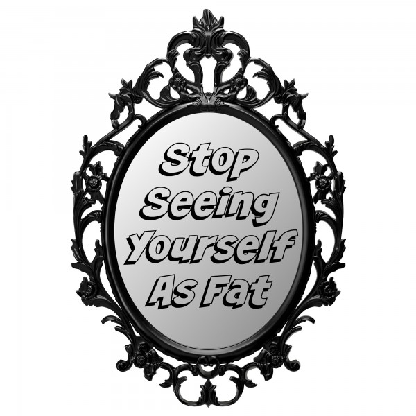 Stop Seeing Yourelf as Fat