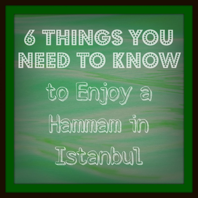 6 Things You Need to Know to Enjoy a Hammam in Istanbul