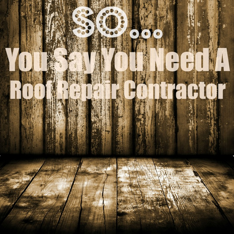 So you say you need a roof repair contractor