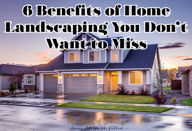 6 Benefits of Home Landscaping You Don't Want to Miss