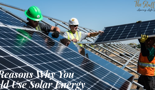 6 Reasons Why You Should Use Solar Energy