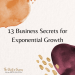 13 Business Secrets for Exponential Growth